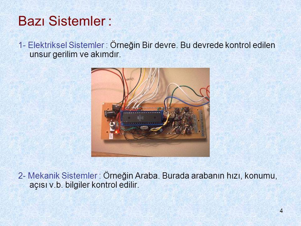 4 Bazı Sistemler : 1- Elektriksel Sistemler : Örneğin Bir devre. Bu devrede kontrol edilen unsur gerilim ve akımdır. 2- Mekanik Sistemler : Örneğin Ar
