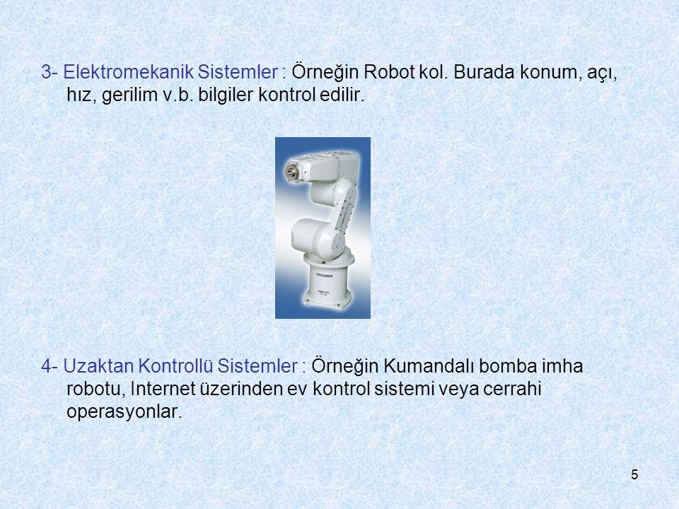 5 3- Elektromekanik Sistemler : Örneğin Robot kol. Burada konum, açı, hız, gerilim v.b. bilgiler kontrol edilir. 4- Uzaktan Kontrollü Sistemler : Örne