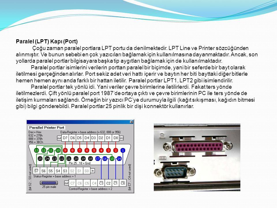 Paralel (LPT) Kapı (Port) Çoğu zaman paralel portlara LPT portu da denilmektedir. LPT Line ve Printer sözcüğünden alınmıştır. Ve bunun sebebi en çok y