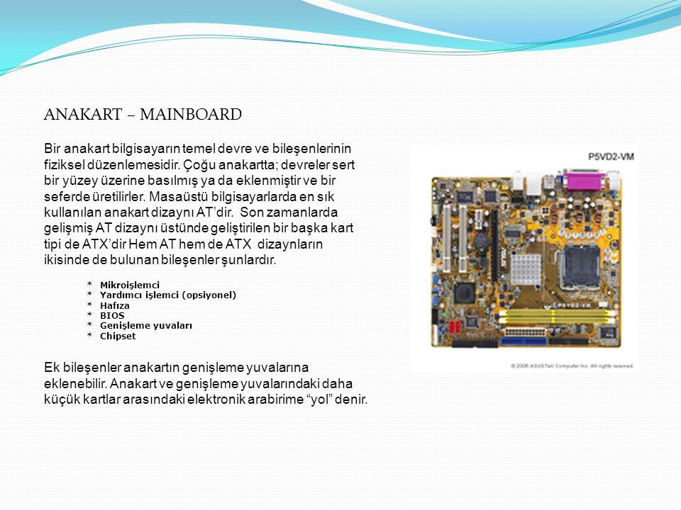 ANAKART – MAINBOARD Bir anakart bilgisayarın temel devre ve bileşenlerinin fiziksel düzenlemesidir. Çoğu anakartta; devreler sert bir yüzey üzerine ba