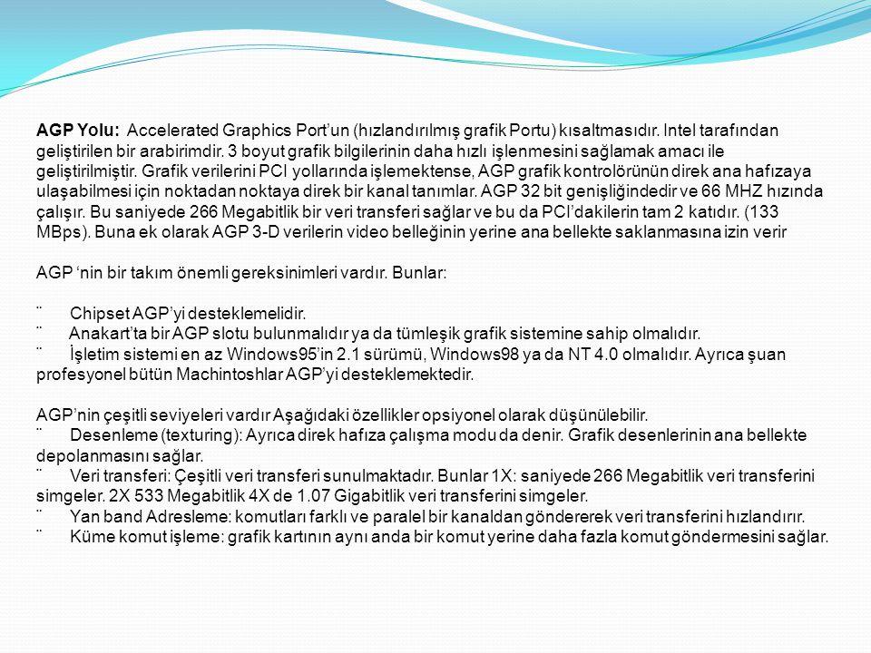 AGP Yolu: Accelerated Graphics Port'un (hızlandırılmış grafik Portu) kısaltmasıdır. Intel tarafından geliştirilen bir arabirimdir. 3 boyut grafik bilg