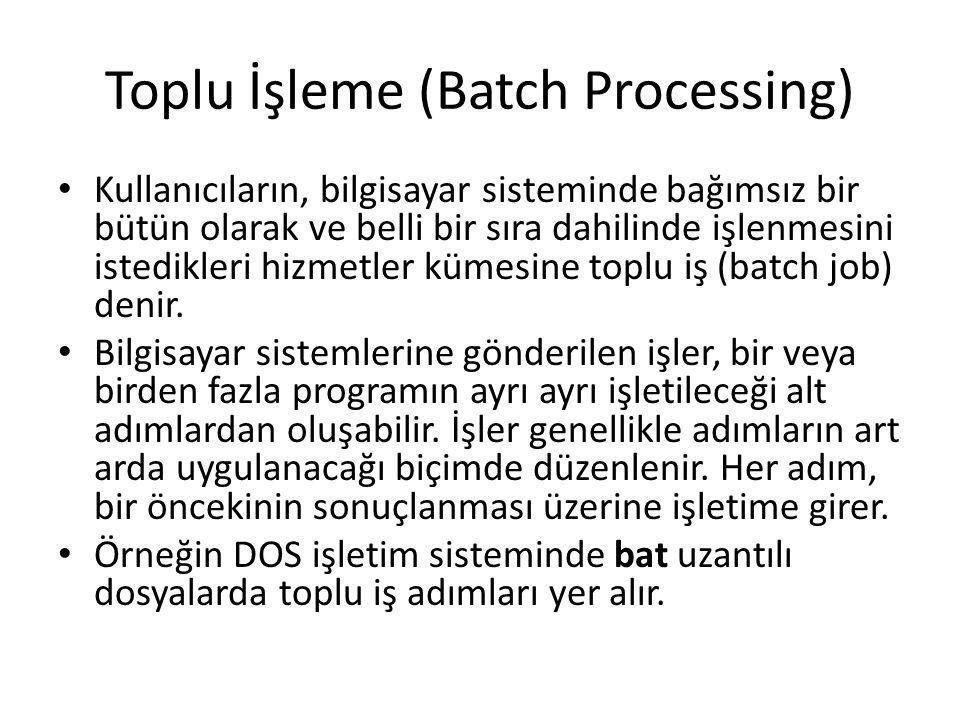 Toplu İşleme (Batch Processing) Kullanıcıların, bilgisayar sisteminde bağımsız bir bütün olarak ve belli bir sıra dahilinde işlenmesini istedikleri hi