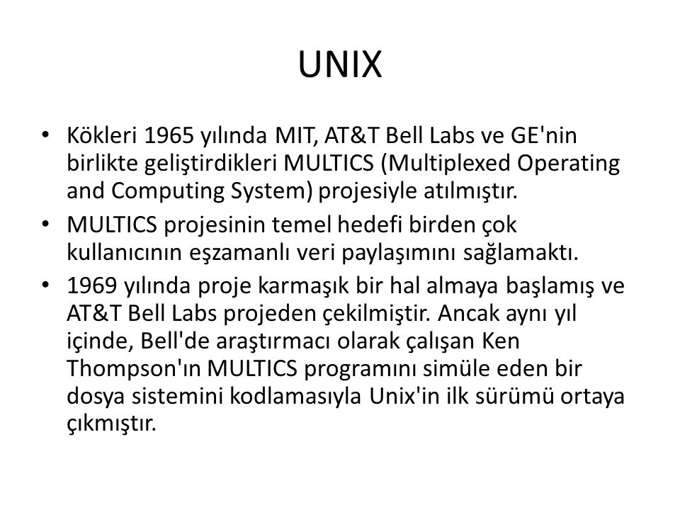 UNIX Kökleri 1965 yılında MIT, AT&T Bell Labs ve GE'nin birlikte geliştirdikleri MULTICS (Multiplexed Operating and Computing System) projesiyle atılm