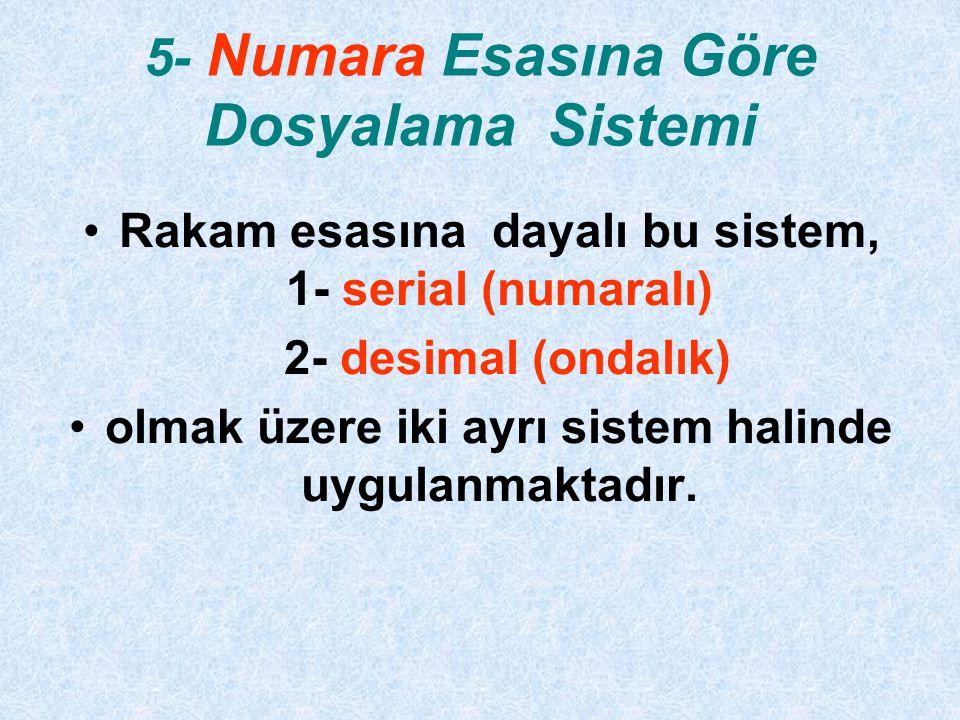 5- Numara Esasına Göre Dosyalama Sistemi Rakam esasına dayalı bu sistem, 1- serial (numaralı) 2- desimal (ondalık) olmak üzere iki ayrı sistem halinde uygulanmaktadır.