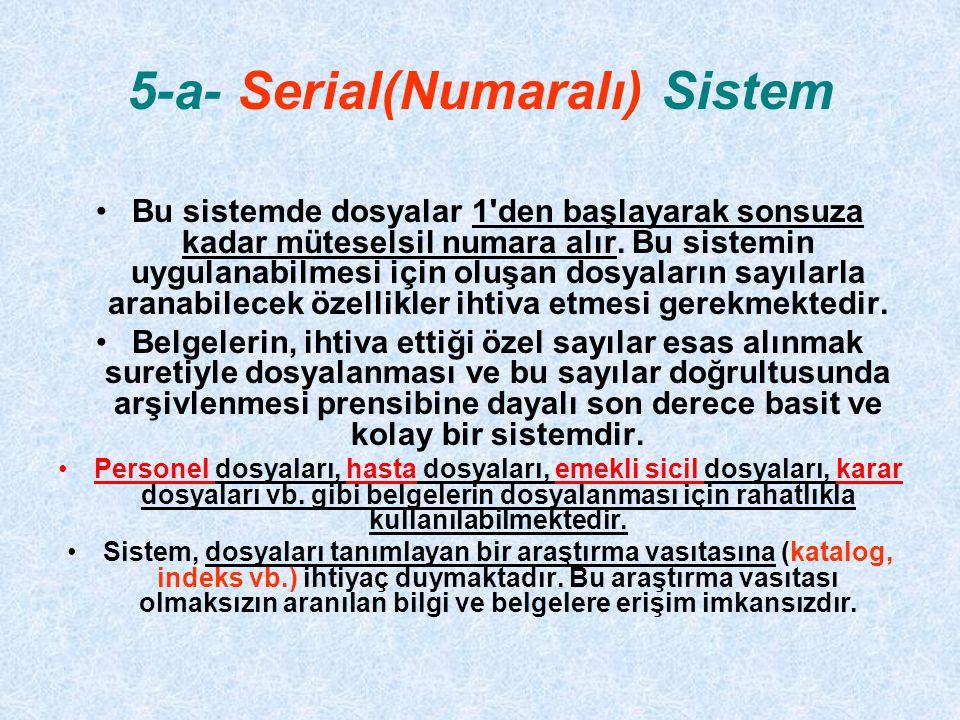 5-a- Serial(Numaralı) Sistem Bu sistemde dosyalar 1'den başlayarak sonsuza kadar müteselsil numara alır. Bu sistemin uygulanabilmesi için oluşan dosya