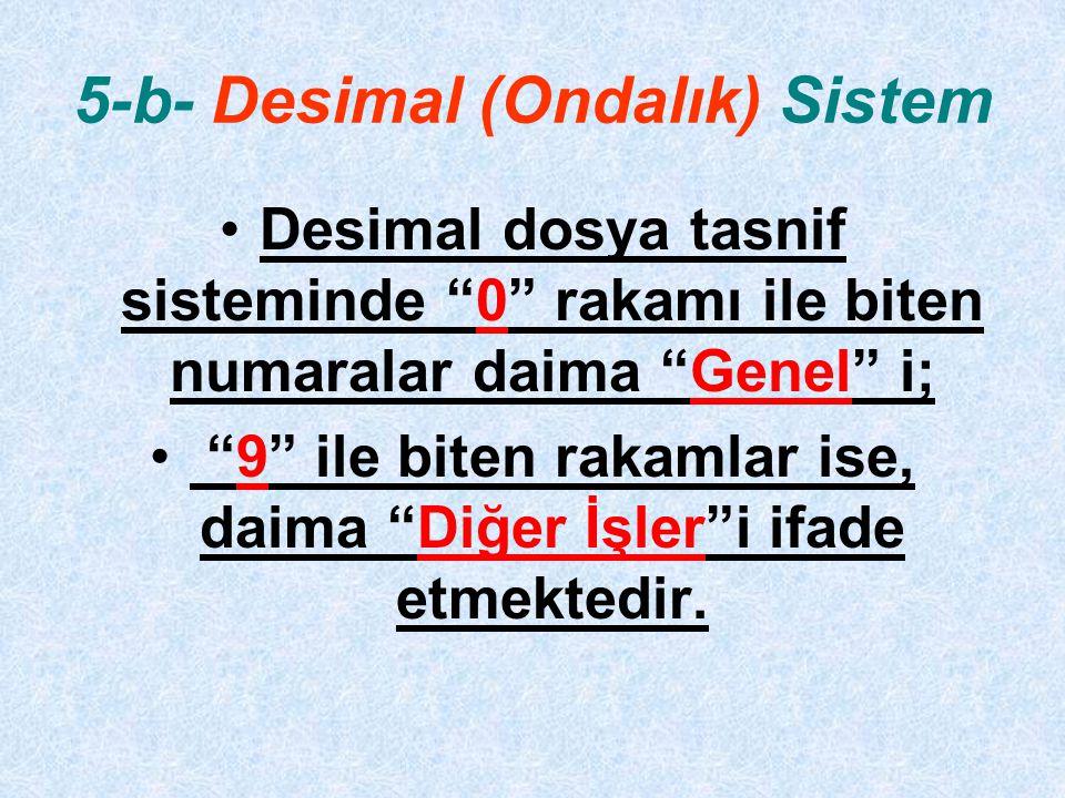 5-b- Desimal (Ondalık) Sistem Desimal dosya tasnif sisteminde 0 rakamı ile biten numaralar daima Genel i; 9 ile biten rakamlar ise, daima Diğer İşler i ifade etmektedir.