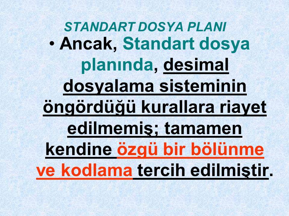 STANDART DOSYA PLANI Ancak, Standart dosya planında, desimal dosyalama sisteminin öngördüğü kurallara riayet edilmemiş; tamamen kendine özgü bir bölünme ve kodlama tercih edilmiştir.