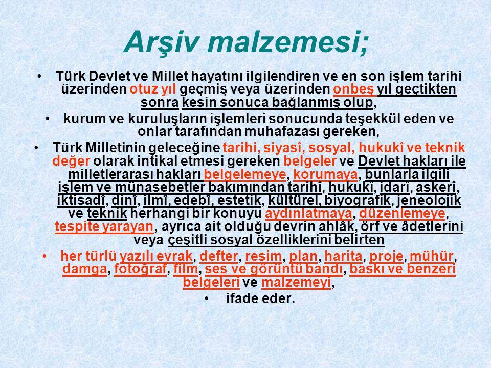 Arşiv malzemesi; Türk Devlet ve Millet hayatını ilgilendiren ve en son işlem tarihi üzerinden otuz yıl geçmiş veya üzerinden onbeş yıl geçtikten sonra kesin sonuca bağlanmış olup, kurum ve kuruluşların işlemleri sonucunda teşekkül eden ve onlar tarafından muhafazası gereken, Türk Milletinin geleceğine tarihi, siyasî, sosyal, hukukî ve teknik değer olarak intikal etmesi gereken belgeler ve Devlet hakları ile milletlerarası hakları belgelemeye, korumaya, bunlarla ilgili işlem ve münasebetler bakımından tarihî, hukukî, idarî, askerî, iktisadî, dinî, ilmî, edebî, estetik, kültürel, biyografik, jeneolojik ve teknik herhangi bir konuyu aydınlatmaya, düzenlemeye, tespite yarayan, ayrıca ait olduğu devrin ahlâk, örf ve âdetlerini veya çeşitli sosyal özelliklerini belirten her türlü yazılı evrak, defter, resim, plan, harita, proje, mühür, damga, fotoğraf, film, ses ve görüntü bandı, baskı ve benzeri belgeleri ve malzemeyi, ifade eder.