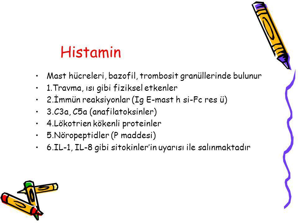 Histamin Mast hücreleri, bazofil, trombosit granüllerinde bulunur 1.Travma, ısı gibi fiziksel etkenler 2.İmmün reaksiyonlar (Ig E-mast h si-Fc res ü) 3.C3a, C5a (anafilatoksinler) 4.Lökotrien kökenli proteinler 5.Nöropeptidler (P maddesi) 6.IL-1, IL-8 gibi sitokinler'in uyarısı ile salınmaktadır