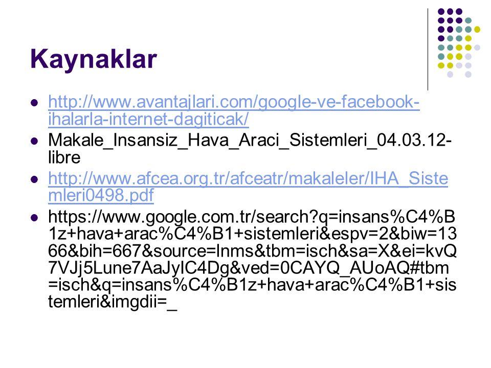 Kaynaklar http://www.avantajlari.com/google-ve-facebook- ihalarla-internet-dagiticak/ http://www.avantajlari.com/google-ve-facebook- ihalarla-internet-dagiticak/ Makale_Insansiz_Hava_Araci_Sistemleri_04.03.12- libre http://www.afcea.org.tr/afceatr/makaleler/IHA_Siste mleri0498.pdf http://www.afcea.org.tr/afceatr/makaleler/IHA_Siste mleri0498.pdf https://www.google.com.tr/search?q=insans%C4%B 1z+hava+arac%C4%B1+sistemleri&espv=2&biw=13 66&bih=667&source=lnms&tbm=isch&sa=X&ei=kvQ 7VJj5Lune7AaJyIC4Dg&ved=0CAYQ_AUoAQ#tbm =isch&q=insans%C4%B1z+hava+arac%C4%B1+sis temleri&imgdii=_