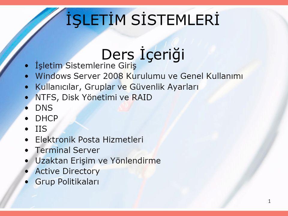 1 İŞLETİM SİSTEMLERİ Ders İçeriği İşletim Sistemlerine Giriş Windows Server 2008 Kurulumu ve Genel Kullanımı Kullanıcılar, Gruplar ve Güvenlik Ayarlar