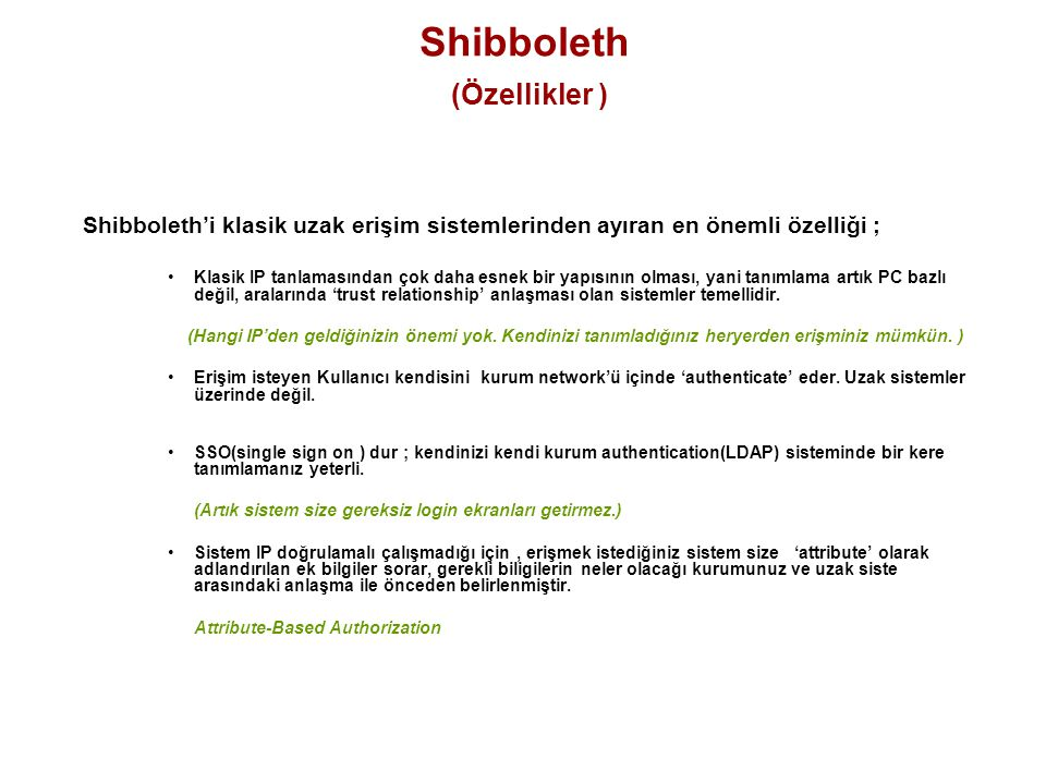 Shibboleth (Özellikler ) Shibboleth'i klasik uzak erişim sistemlerinden ayıran en önemli özelliği ; Klasik IP tanlamasından çok daha esnek bir yapısın