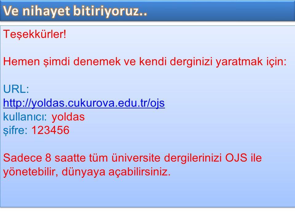 Teşekkürler! Hemen şimdi denemek ve kendi derginizi yaratmak için: URL: http://yoldas.cukurova.edu.tr/ojs kullanıcı: yoldas şifre: 123456 Sadece 8 saa