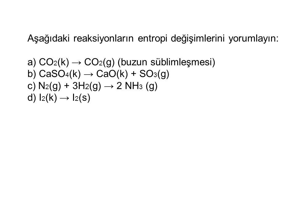 Aşağıdaki reaksiyonların entropi değişimlerini yorumlayın: a) CO 2 (k) → CO 2 (g) (buzun süblimleşmesi) b) CaSO 4 (k) → CaO(k) + SO 3 (g) c) N 2 (g) +