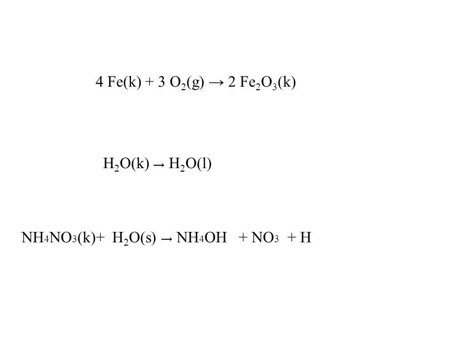 4 Fe(k) + 3 O 2 (g) → 2 Fe 2 O 3 (k) H 2 O(k) → H 2 O(l) NH 4 NO 3 (k)+ H 2 O(s) → NH 4 OH + NO 3 + H