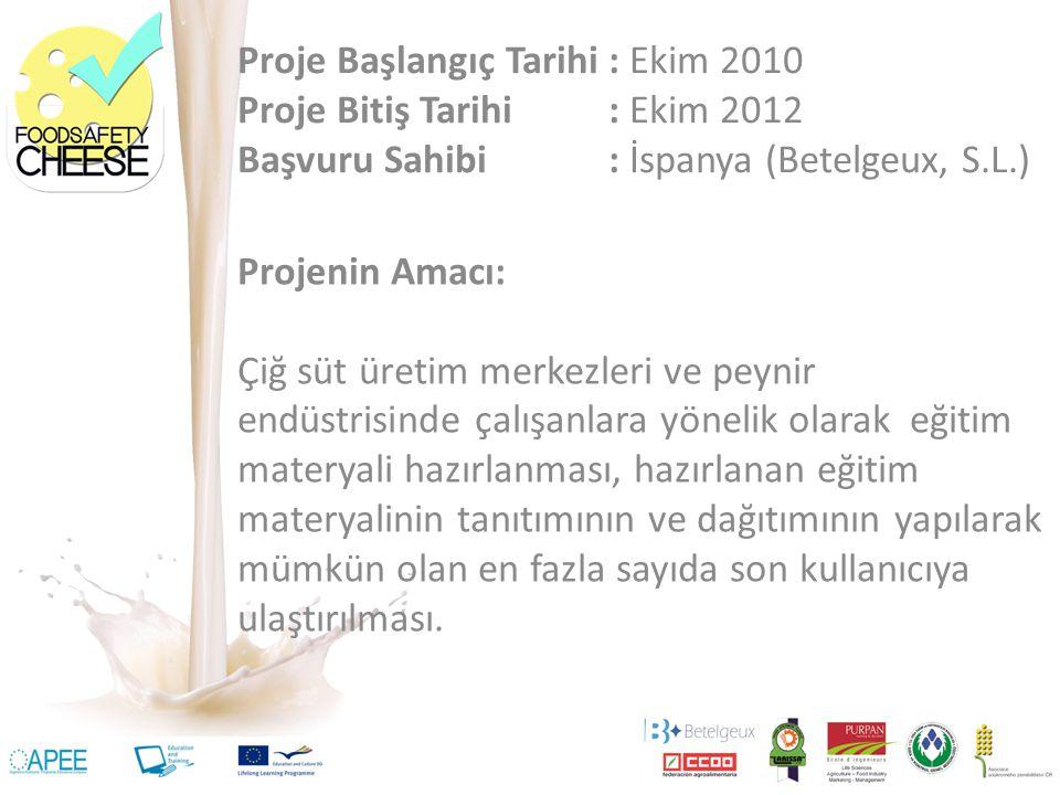 Proje Başlangıç Tarihi: Ekim 2010 Proje Bitiş Tarihi: Ekim 2012 Başvuru Sahibi: İspanya (Betelgeux, S.L.) Projenin Amacı: Çiğ süt üretim merkezleri ve peynir endüstrisinde çalışanlara yönelik olarak eğitim materyali hazırlanması, hazırlanan eğitim materyalinin tanıtımının ve dağıtımının yapılarak mümkün olan en fazla sayıda son kullanıcıya ulaştırılması.