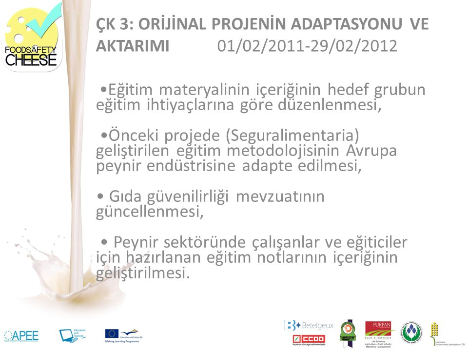 ÇK 3: ORİJİNAL PROJENİN ADAPTASYONU VE AKTARIMI 01/02/2011-29/02/2012 Eğitim materyalinin içeriğinin hedef grubun eğitim ihtiyaçlarına göre düzenlenmesi, Önceki projede (Seguralimentaria) geliştirilen eğitim metodolojisinin Avrupa peynir endüstrisine adapte edilmesi, Gıda güvenilirliği mevzuatının güncellenmesi, Peynir sektöründe çalışanlar ve eğiticiler için hazırlanan eğitim notlarının içeriğinin geliştirilmesi.