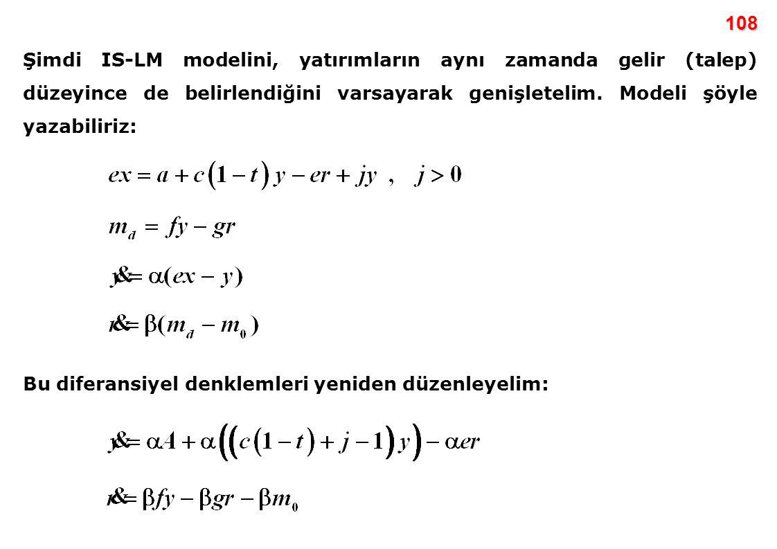 108 Şimdi IS-LM modelini, yatırımların aynı zamanda gelir (talep) düzeyince de belirlendiğini varsayarak genişletelim. Modeli şöyle yazabiliriz: Bu di