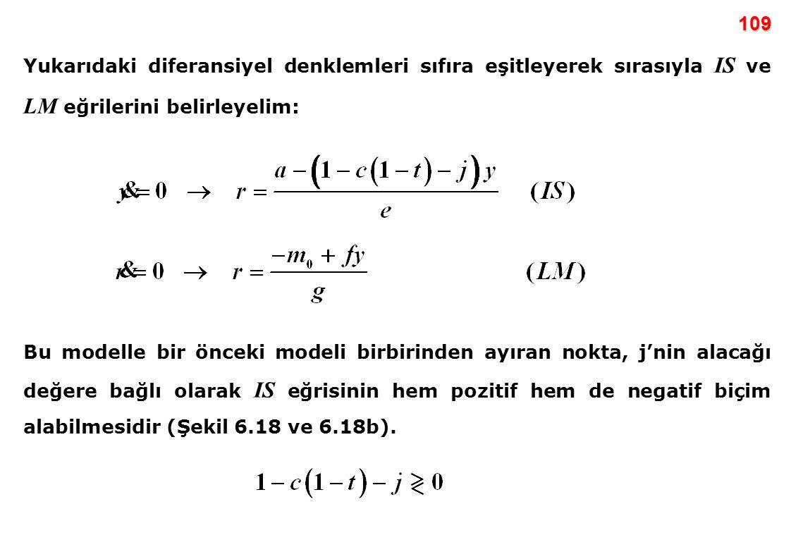 109 Yukarıdaki diferansiyel denklemleri sıfıra eşitleyerek sırasıyla IS ve LM eğrilerini belirleyelim: Bu modelle bir önceki modeli birbirinden ayıran