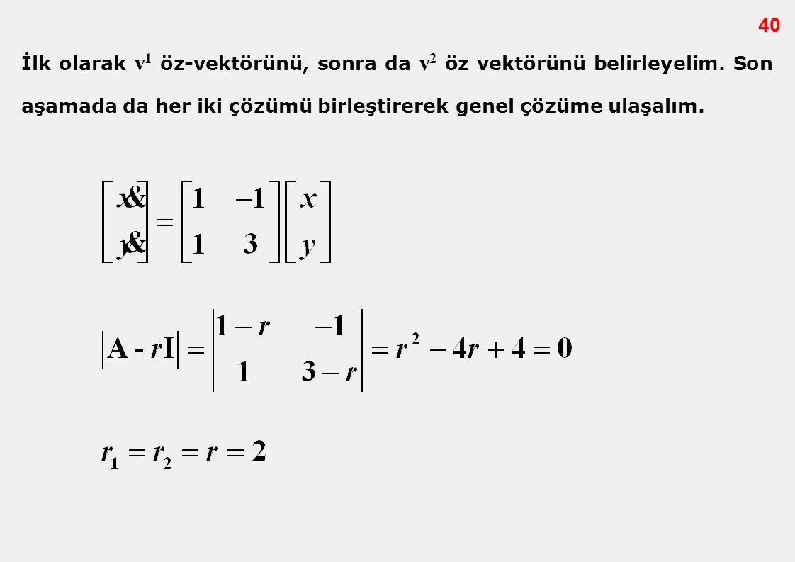 40 İlk olarak v 1 öz-vektörünü, sonra da v 2 öz vektörünü belirleyelim. Son aşamada da her iki çözümü birleştirerek genel çözüme ulaşalım.