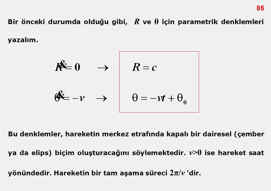85 Bir önceki durumda olduğu gibi, R ve θ için parametrik denklemleri yazalım. Bu denklemler, hareketin merkez etrafında kapalı bir dairesel (çember y