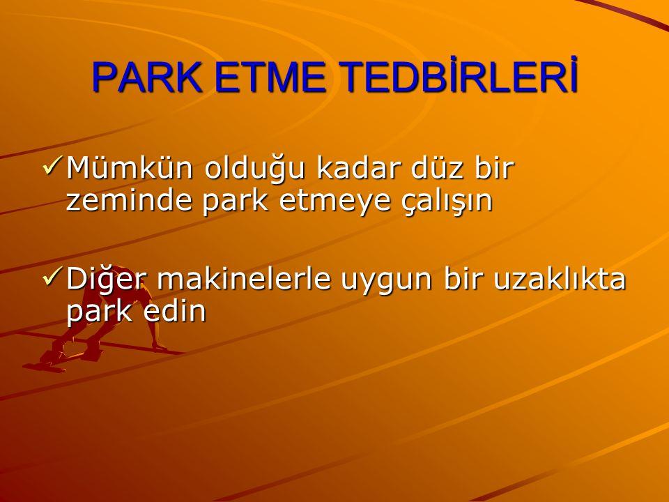 PARK ETME TEDBİRLERİ Mümkün olduğu kadar düz bir zeminde park etmeye çalışın Mümkün olduğu kadar düz bir zeminde park etmeye çalışın Diğer makinelerle