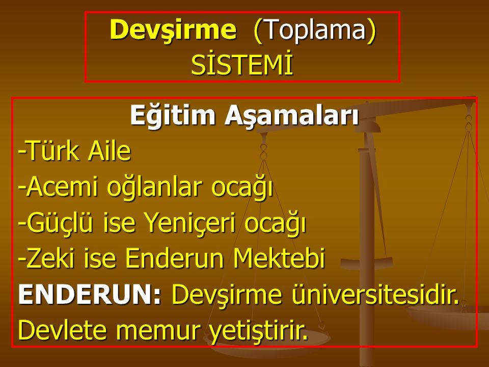 Devşirme (Toplama) SİSTEMİ Eğitim Aşamaları -Türk Aile -Acemi oğlanlar ocağı -Güçlü ise Yeniçeri ocağı -Zeki ise Enderun Mektebi ENDERUN: Devşirme üni
