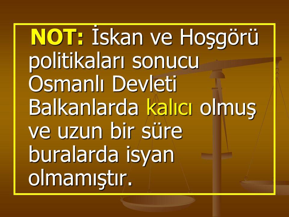 NOT: İskan ve Hoşgörü politikaları sonucu Osmanlı Devleti Balkanlarda kalıcı olmuş ve uzun bir süre buralarda isyan olmamıştır. NOT: İskan ve Hoşgörü