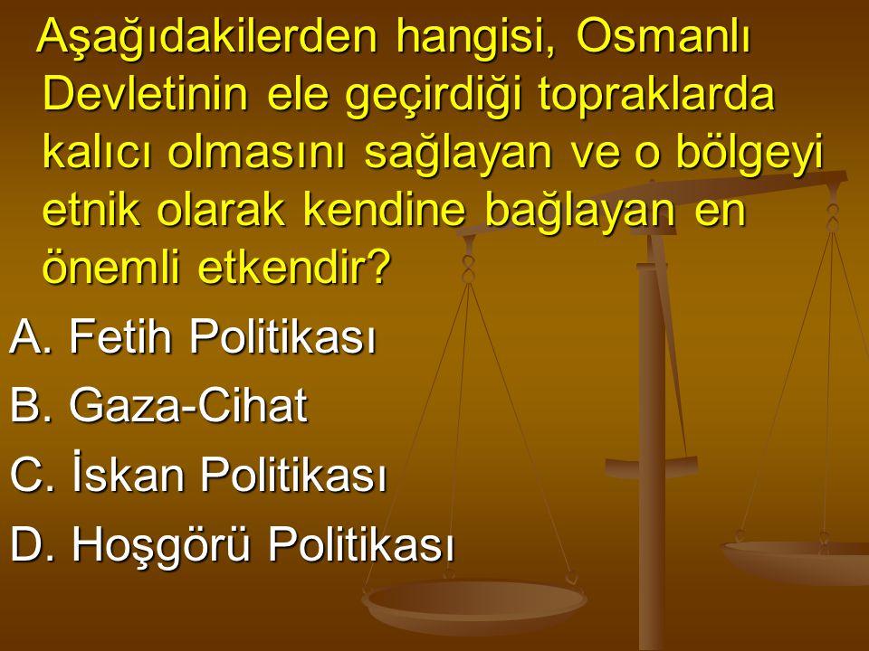 Aşağıdakilerden hangisi, Osmanlı Devletinin ele geçirdiği topraklarda kalıcı olmasını sağlayan ve o bölgeyi etnik olarak kendine bağlayan en önemli et