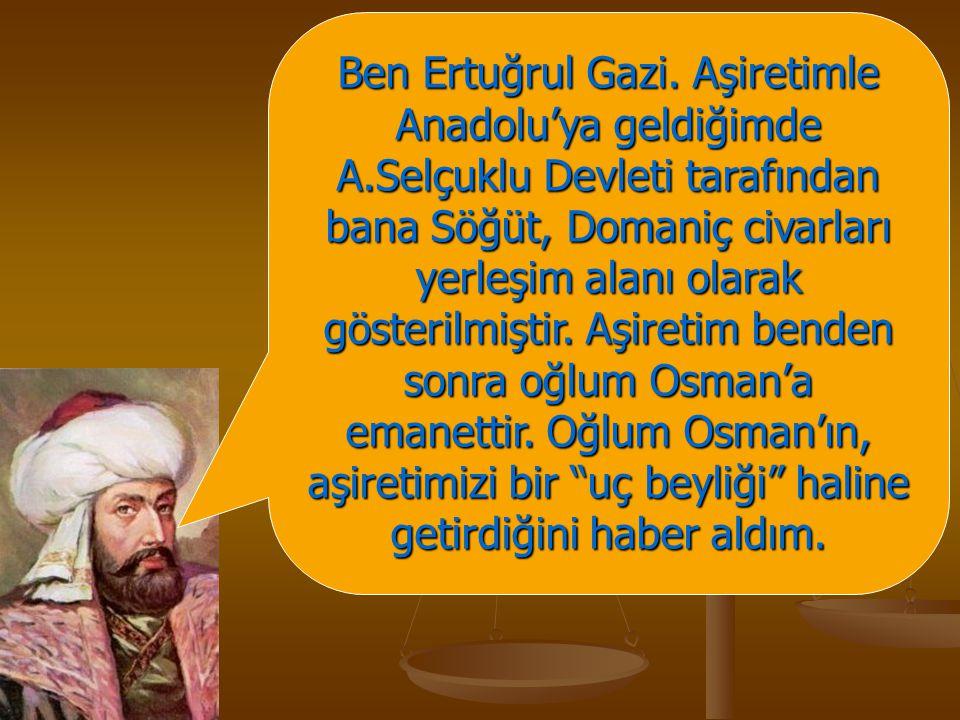 Ben Ertuğrul Gazi. Aşiretimle Anadolu'ya geldiğimde A.Selçuklu Devleti tarafından bana Söğüt, Domaniç civarları yerleşim alanı olarak gösterilmiştir.