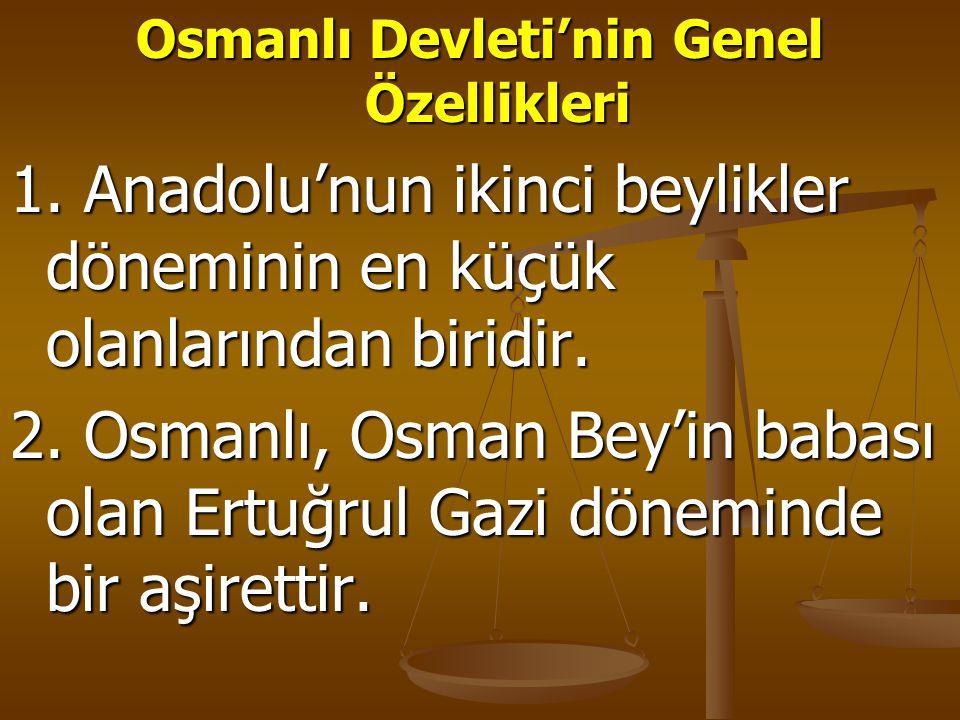 Osmanlı Devleti'nin Genel Özellikleri 1. Anadolu'nun ikinci beylikler döneminin en küçük olanlarından biridir. 2. Osmanlı, Osman Bey'in babası olan Er