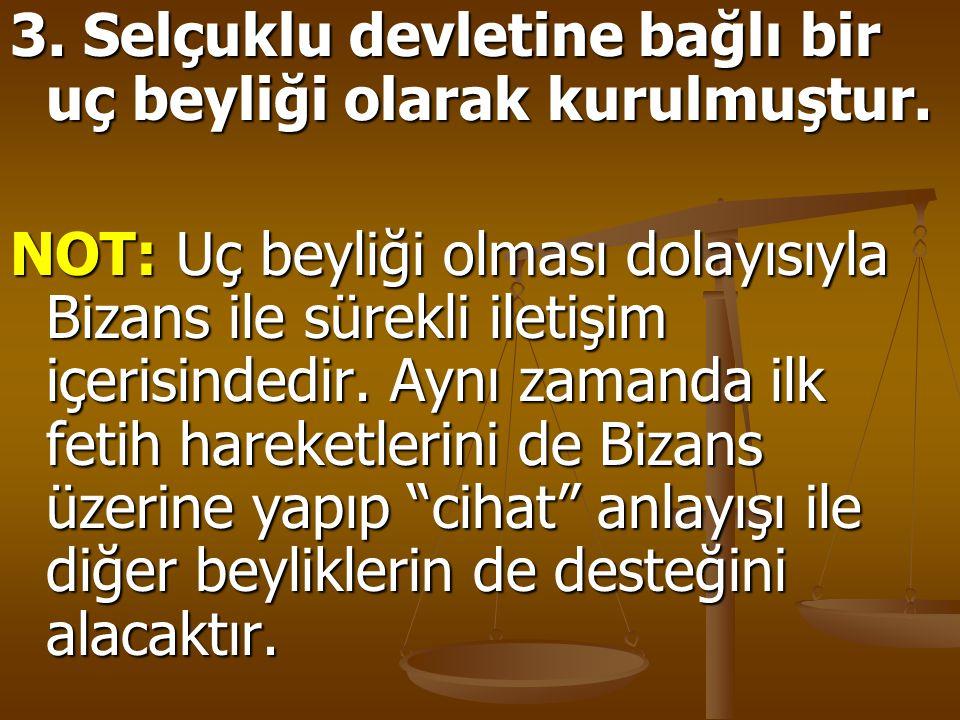 3. Selçuklu devletine bağlı bir uç beyliği olarak kurulmuştur. NOT: Uç beyliği olması dolayısıyla Bizans ile sürekli iletişim içerisindedir. Aynı zama