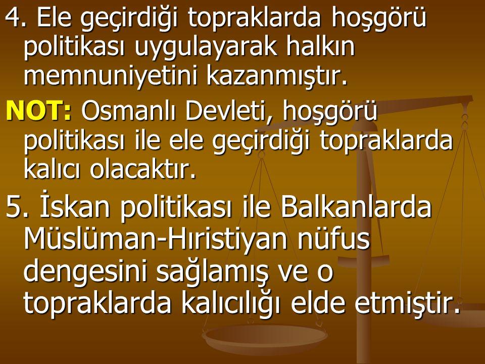 4. Ele geçirdiği topraklarda hoşgörü politikası uygulayarak halkın memnuniyetini kazanmıştır. NOT: Osmanlı Devleti, hoşgörü politikası ile ele geçirdi