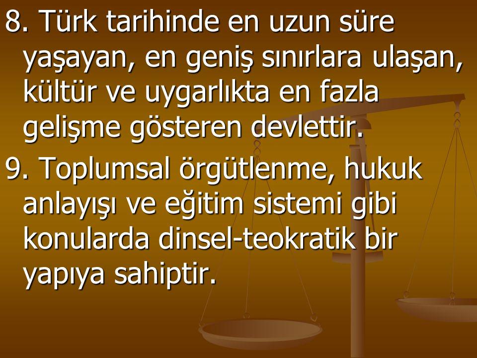 8. Türk tarihinde en uzun süre yaşayan, en geniş sınırlara ulaşan, kültür ve uygarlıkta en fazla gelişme gösteren devlettir. 9. Toplumsal örgütlenme,