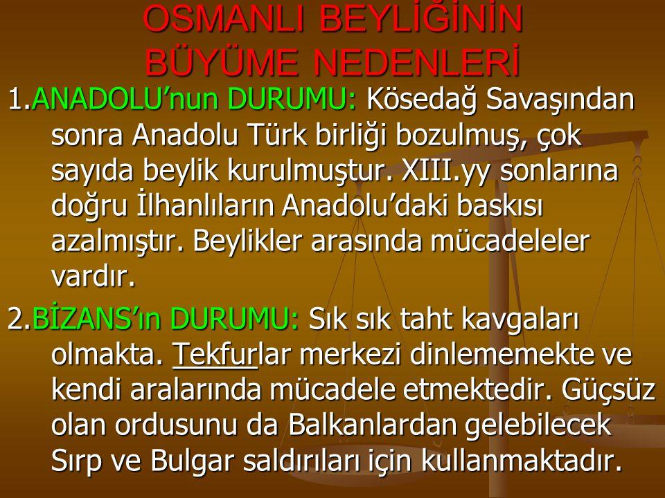OSMANLI BEYLİĞİNİN BÜYÜME NEDENLERİ 1.ANADOLU'nun DURUMU: Kösedağ Savaşından sonra Anadolu Türk birliği bozulmuş, çok sayıda beylik kurulmuştur. XIII.