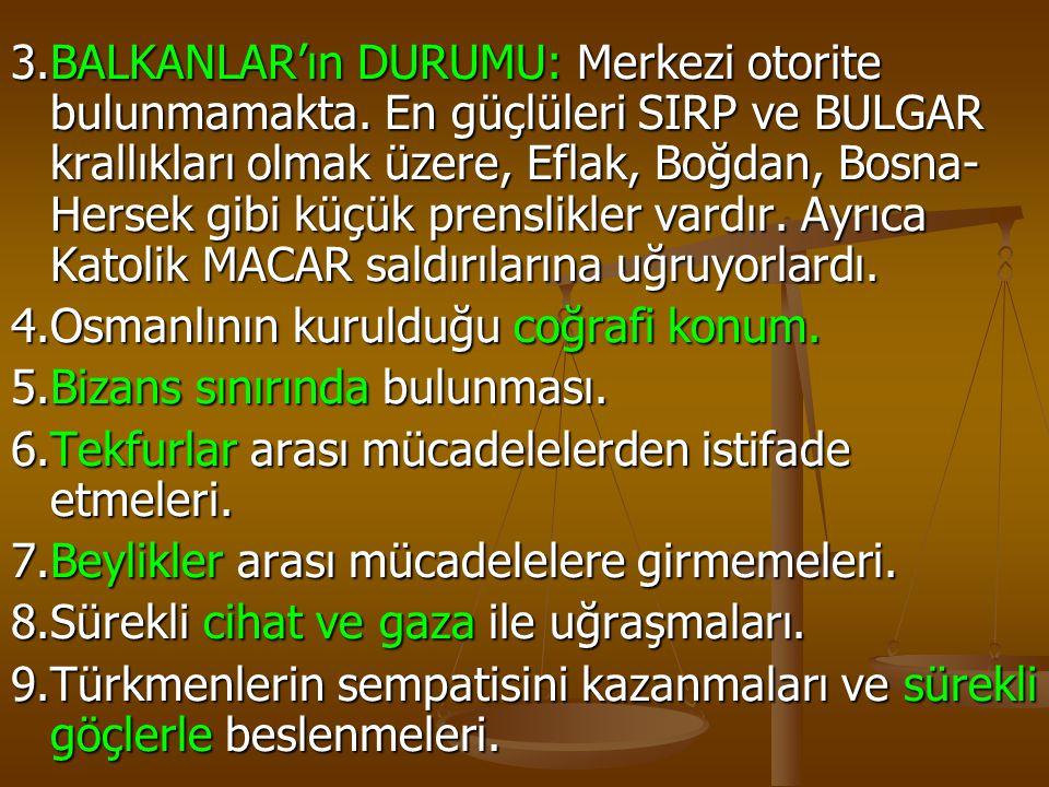3.BALKANLAR'ın DURUMU: Merkezi otorite bulunmamakta. En güçlüleri SIRP ve BULGAR krallıkları olmak üzere, Eflak, Boğdan, Bosna- Hersek gibi küçük pren