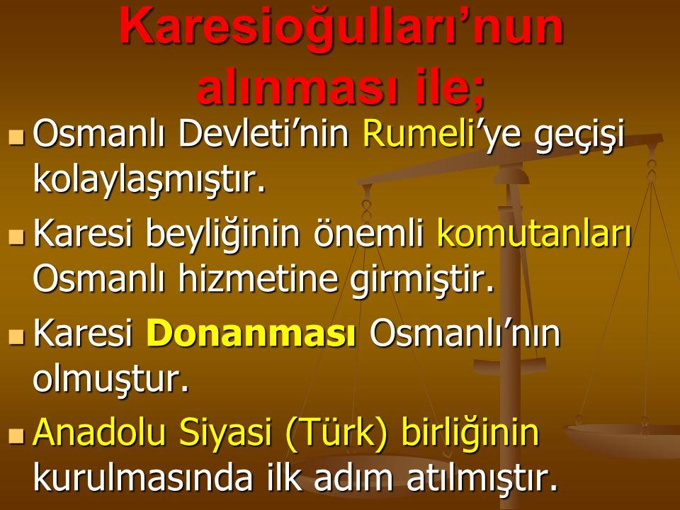 Karesioğulları'nun alınması ile; Osmanlı Devleti'nin Rumeli'ye geçişi kolaylaşmıştır. Osmanlı Devleti'nin Rumeli'ye geçişi kolaylaşmıştır. Karesi beyl