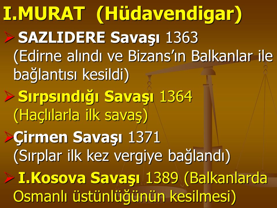 I.MURAT (Hüdavendigar)  SAZLIDERE Savaşı 1363 (Edirne alındı ve Bizans'ın Balkanlar ile bağlantısı kesildi)  Sırpsındığı Savaşı 1364 (Haçlılarla ilk