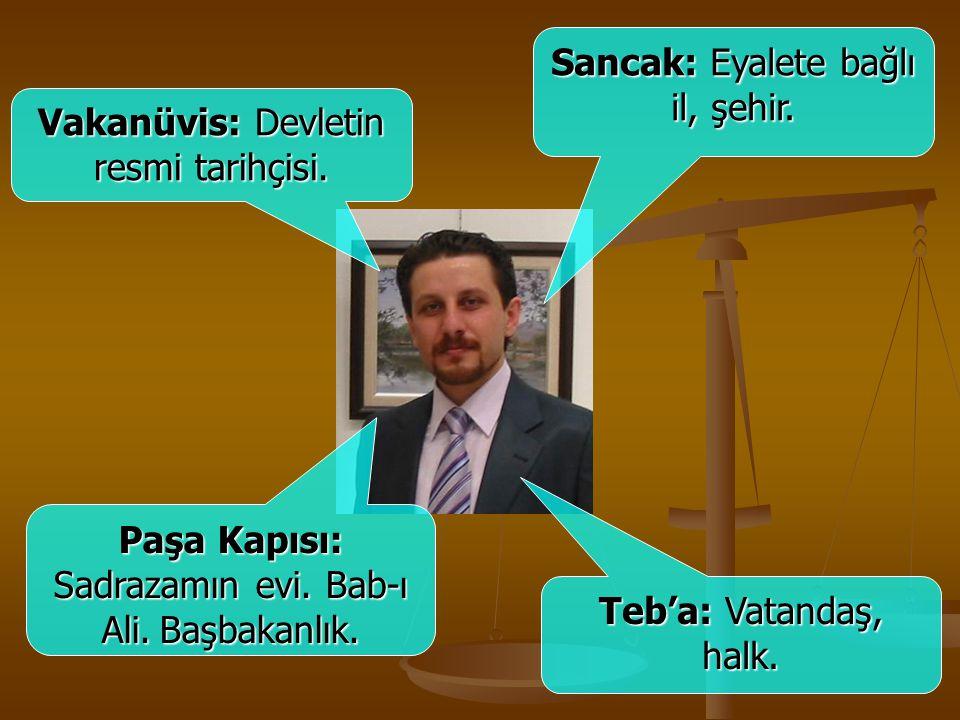 Vakanüvis: Devletin resmi tarihçisi. Sancak: Eyalete bağlı il, şehir. Paşa Kapısı: Sadrazamın evi. Bab-ı Ali.Başbakanlık. Paşa Kapısı: Sadrazamın evi.