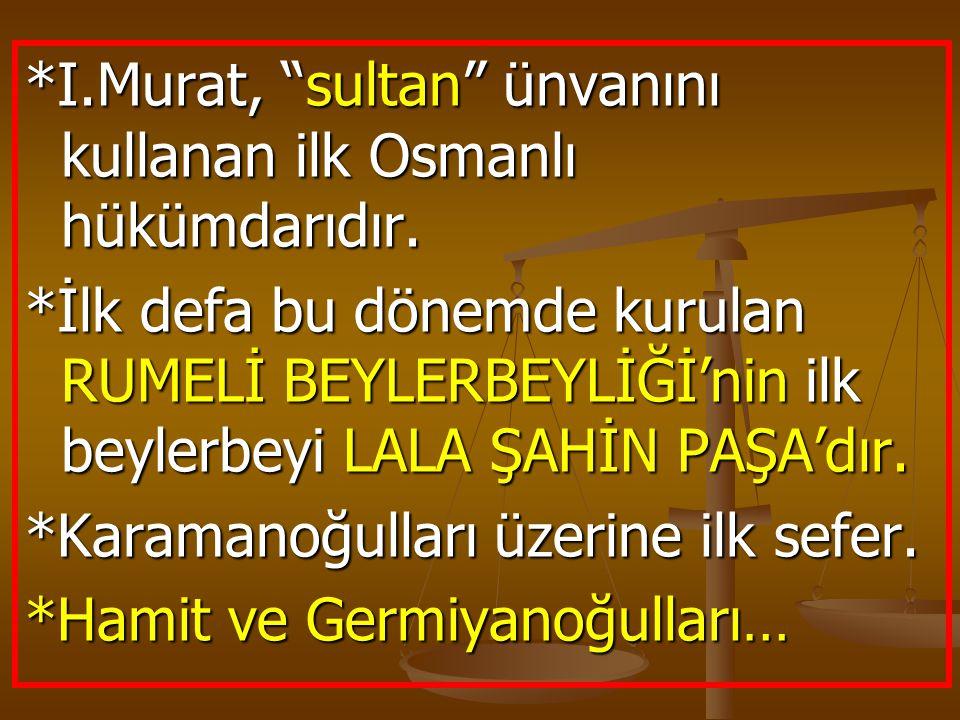 """*I.Murat, """"sultan"""" ünvanını kullanan ilk Osmanlı hükümdarıdır. *İlk defa bu dönemde kurulan RUMELİ BEYLERBEYLİĞİ'nin ilk beylerbeyi LALA ŞAHİN PAŞA'dı"""