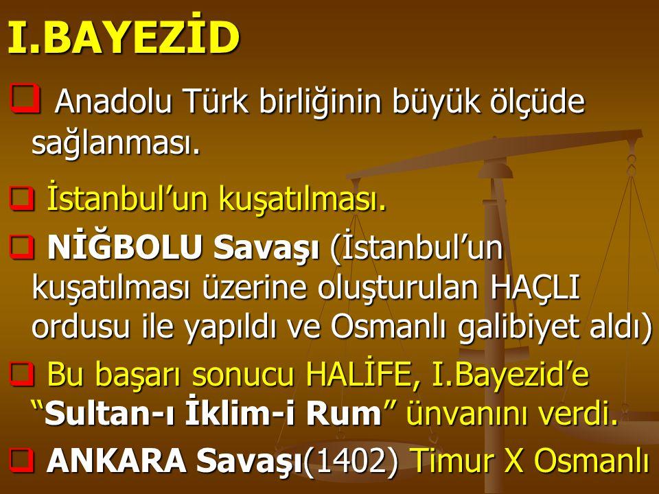 I.BAYEZİD  Anadolu Türk birliğinin büyük ölçüde sağlanması.  İstanbul'un kuşatılması.  NİĞBOLU Savaşı (İstanbul'un kuşatılması üzerine oluşturulan