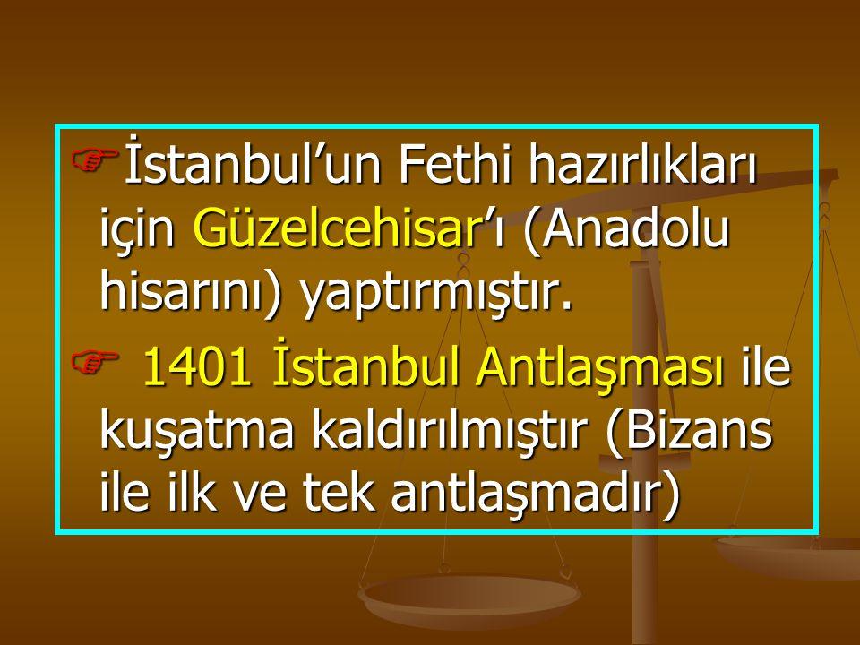  İstanbul'un Fethi hazırlıkları için Güzelcehisar'ı (Anadolu hisarını) yaptırmıştır.  1401 İstanbul Antlaşması ile kuşatma kaldırılmıştır (Bizans il