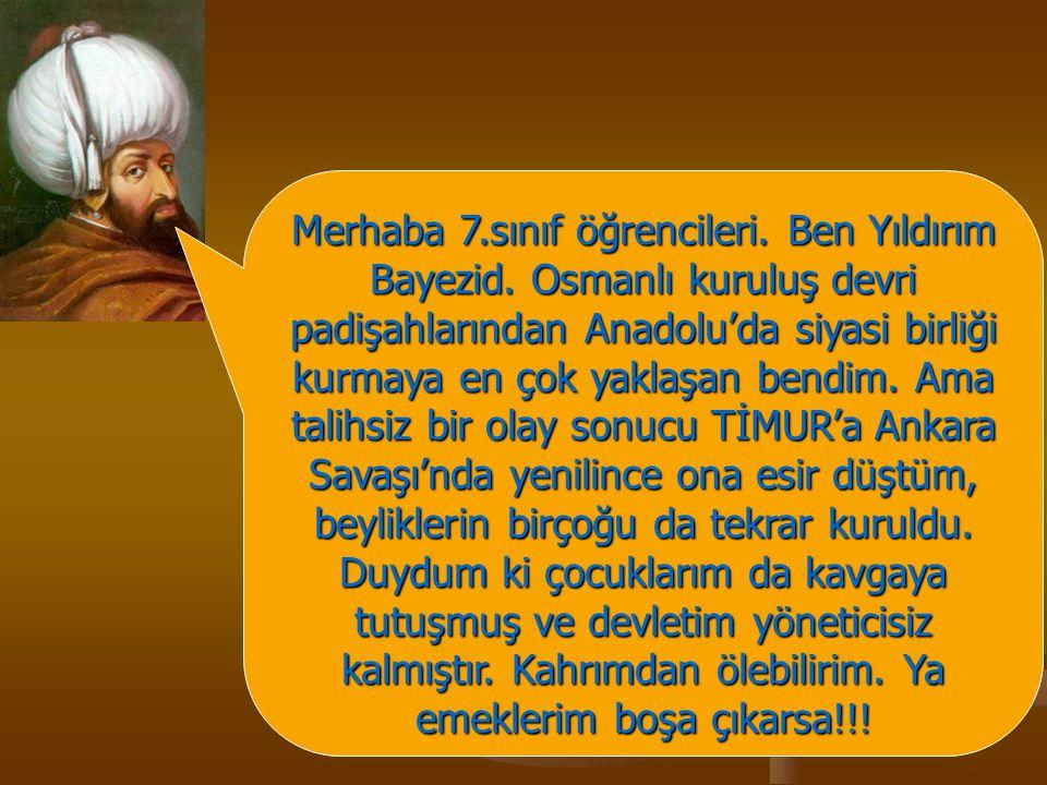 Merhaba 7.sınıf öğrencileri. Ben Yıldırım Bayezid. Osmanlı kuruluş devri padişahlarından Anadolu'da siyasi birliği kurmaya en çok yaklaşan bendim. Ama