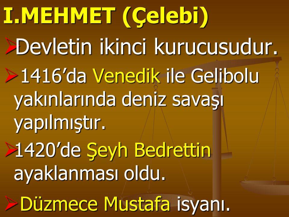 I.MEHMET (Çelebi)  Devletin ikinci kurucusudur.  1416'da Venedik ile Gelibolu yakınlarında deniz savaşı yapılmıştır.  1420'de Şeyh Bedrettin ayakla