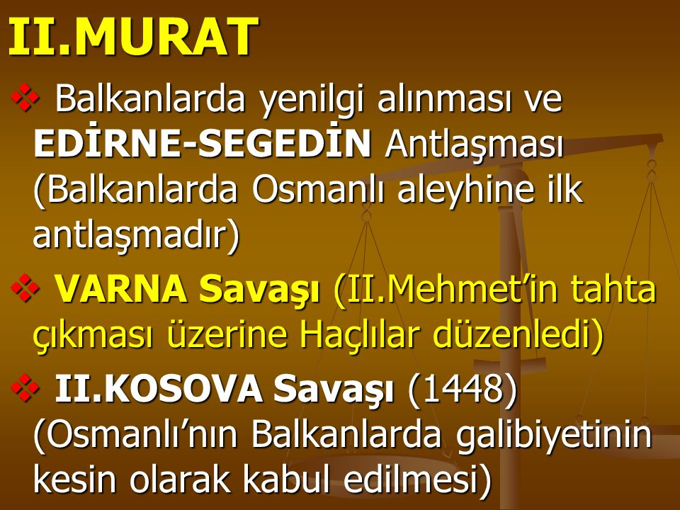 II.MURAT  Balkanlarda yenilgi alınması ve EDİRNE-SEGEDİN Antlaşması (Balkanlarda Osmanlı aleyhine ilk antlaşmadır)  VARNA Savaşı (II.Mehmet'in tahta