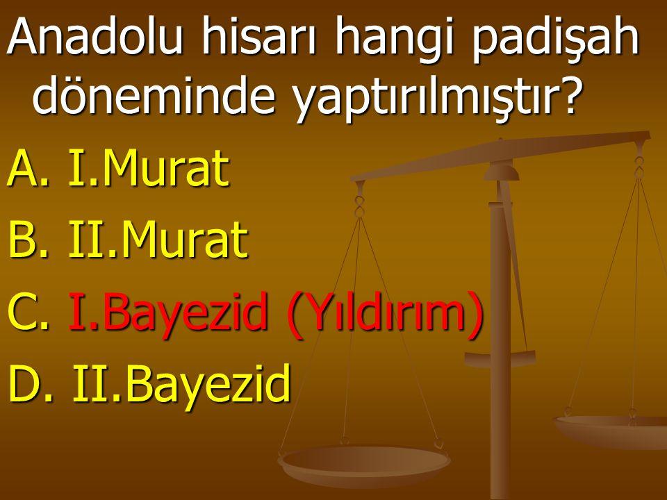 Anadolu hisarı hangi padişah döneminde yaptırılmıştır? A. I.Murat B. II.Murat C. I.Bayezid (Yıldırım) D. II.Bayezid
