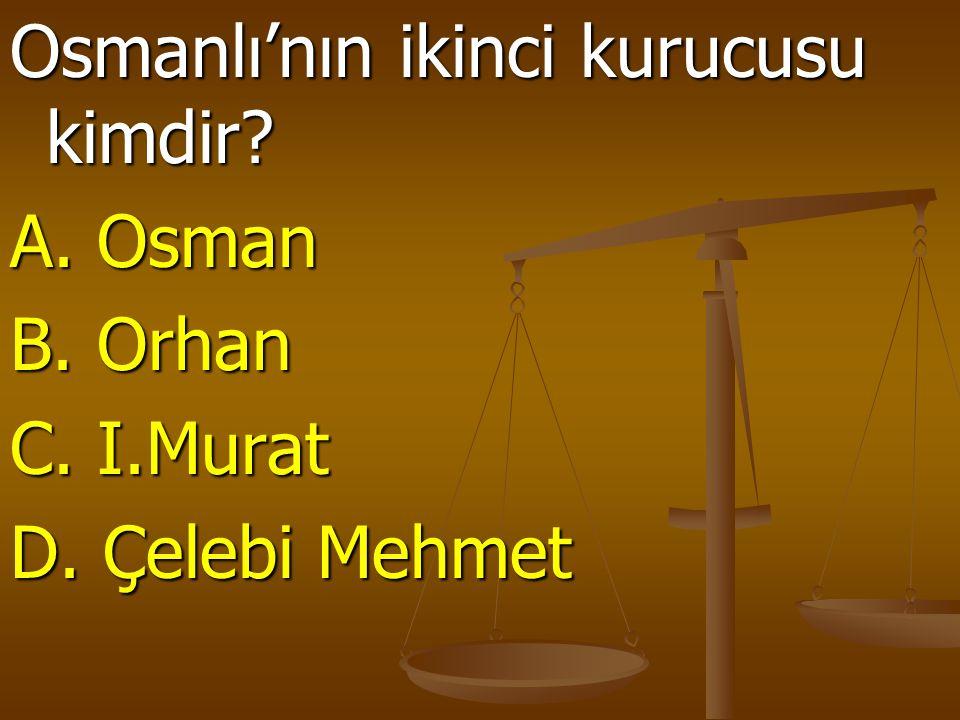 Osmanlı'nın ikinci kurucusu kimdir? A. Osman B. Orhan C. I.Murat D. Çelebi Mehmet