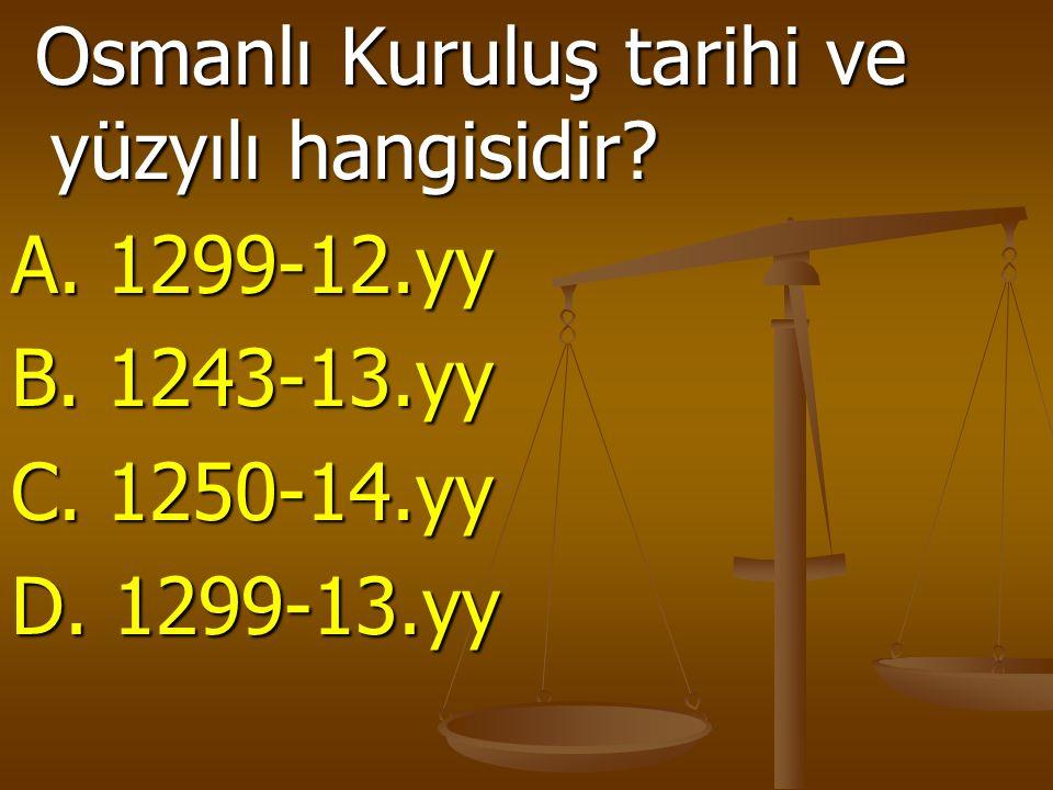 Osmanlı Kuruluş tarihi ve yüzyılı hangisidir? Osmanlı Kuruluş tarihi ve yüzyılı hangisidir? A. 1299-12.yy B. 1243-13.yy C. 1250-14.yy D. 1299-13.yy