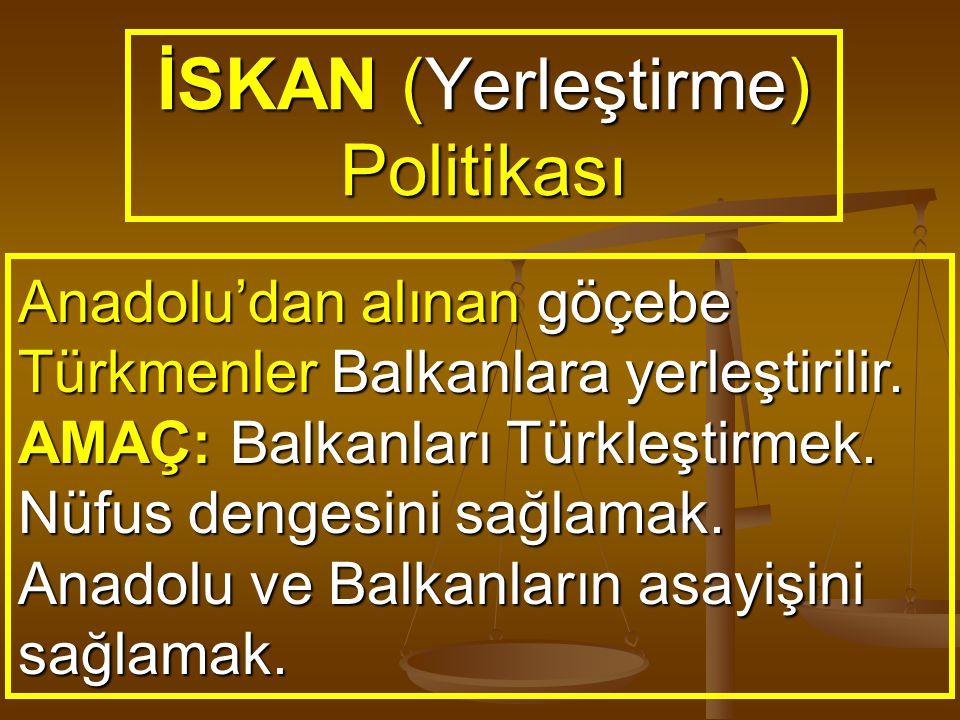 İSKAN (Yerleştirme) Politikası Anadolu'dan alınan göçebe Türkmenler Balkanlara yerleştirilir. AMAÇ: Balkanları Türkleştirmek. Nüfus dengesini sağlamak