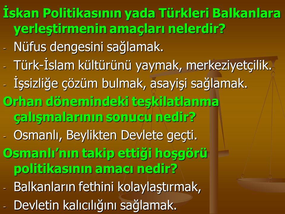 İskan Politikasının yada Türkleri Balkanlara yerleştirmenin amaçları nelerdir? - Nüfus dengesini sağlamak. - Türk-İslam kültürünü yaymak, merkeziyetçi